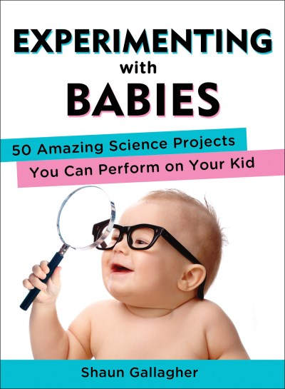 Shaun Gallagher Experimenting With Babies 50 Amazing Science Projects You Can Perform On Yo