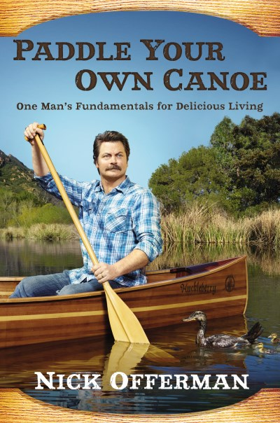 Nick Offerman Paddle Your Own Canoe One Man's Fundamentals For Delicious Living
