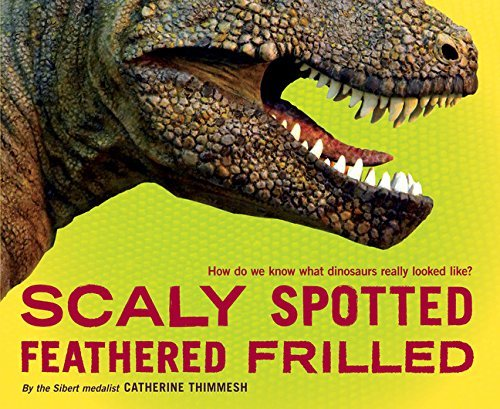 Catherine Thimmesh Scaly Spotted Feathered Frilled How Do We Know What Dinosaurs Really Looked Like?