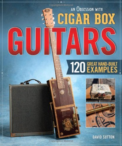 David Sutton An Obsession With Cigar Box Guitars 120 Great Hand Built Examples