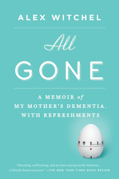Alex Witchel All Gone A Memoir Of My Mother's Dementia. With Refreshmen