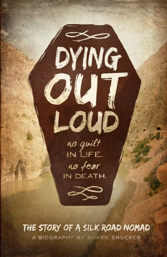 Shawn Smucker Dying Out Loud No Guilt In Life No Fear In Death The Biography