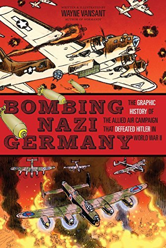Wayne Vansant Bombing Nazi Germany The Graphic History Of The Allied Air Campaign Th