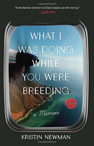 Kristin Newman What I Was Doing While You Were Breeding A Memoir