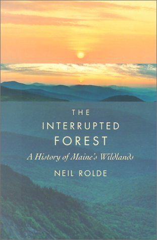 Neil Rolde The Interrupted Forest A History Of Maine's Wildlands