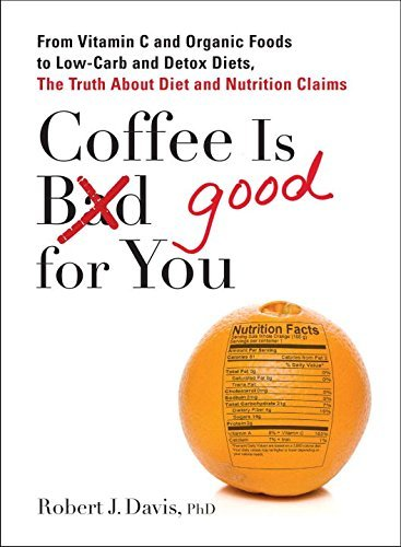 Robert J. Davis Coffee Is Good For You From Vitamin C And Organic Foods To Low Carb And