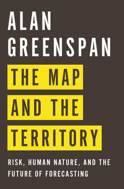 Alan Greenspan The Map And The Territory Risk Human Nature And The Future Of Forecasting