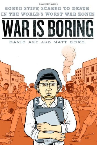 David Axe War Is Boring Bored Stiff Scared To Death In The World's Worst