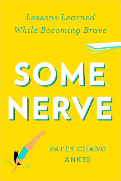 Patty Chang Anker Some Nerve Lessons Learned While Becoming Brave