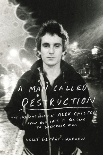 Holly George Warren A Man Called Destruction The Life And Music Of Alex Chilton From Box Tops