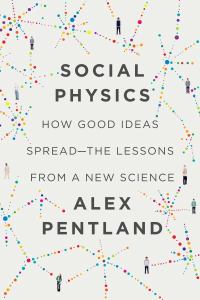 Alex Pentland Social Physics How Good Ideas Spread The Lessons From A New Sci