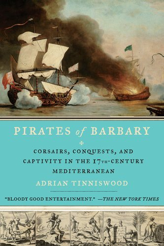 Adrian Tinniswood Pirates Of Barbary Corsairs Conquests And Captivity In The Seventee