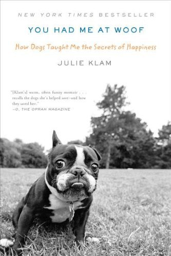 Julie Klam You Had Me At Woof How Dogs Taught Me The Secrets Of Happiness