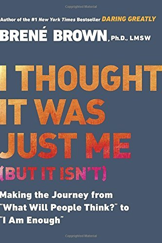 "Brene Brown I Thought It Was Just Me (but It Isn't) Making The Journey From ""what Will People Think?"""