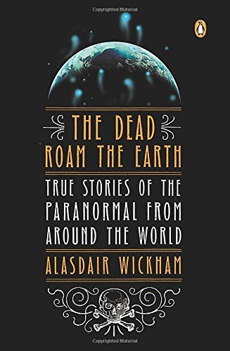 Alasdair Wickham The Dead Roam The Earth True Stories Of The Paranormal From Around The Wo
