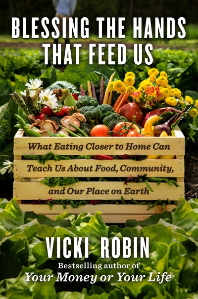 Vicki Robin Blessing The Hands That Feed Us What Eating Closer To Home Can Teach Us About Foo
