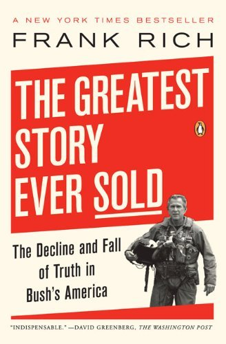 Frank Kelly Rich The Greatest Story Ever Sold The Decline And Fall Of Truth In Bush's America