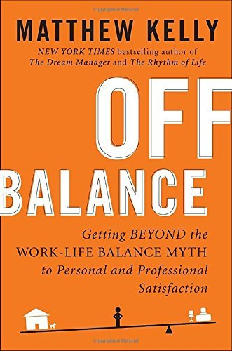 Matthew Kelly Off Balance Getting Beyond The Work Life Balance Myth To Pers