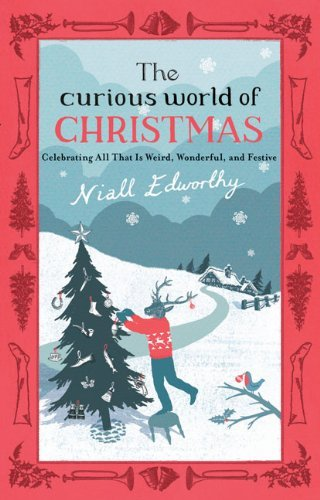 Niall Edworthy Curious World Of Christmas The Celebrating All That Is Weird Wonderful And Fes