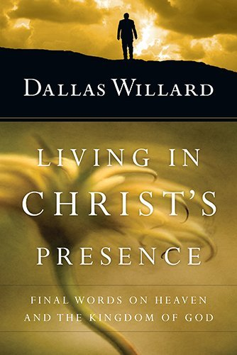 Dallas Willard Living In Christ's Presence Final Words On Heaven And The Kingdom Of God