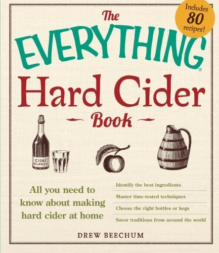Drew Beechum The Everything Hard Cider Book All You Need To Know About Making Hard Cider At H