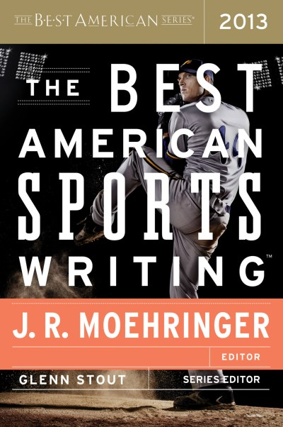 J. R. Moehringer The Best American Sports Writing 2013