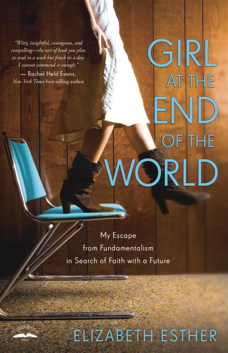 Elizabeth Esther Girl At The End Of The World My Escape From Fundamentalism In Search Of Faith