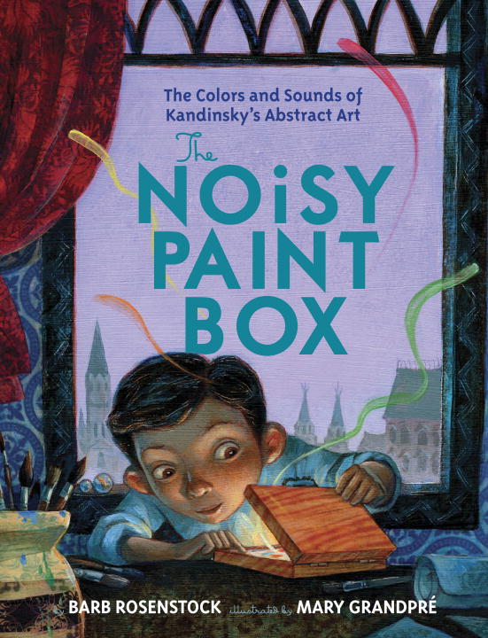 Barb Rosenstock The Noisy Paint Box The Colors And Sounds Of Kandinsky's Abstract Art