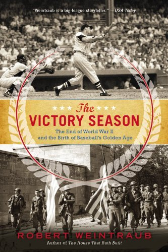 Robert Weintraub The Victory Season The End Of World War Ii And The Birth Of Baseball