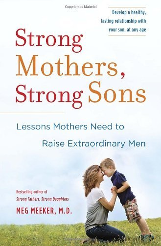 Meg Meeker Strong Mothers Strong Sons Lessons Mothers Need To Raise Extraordinary Men