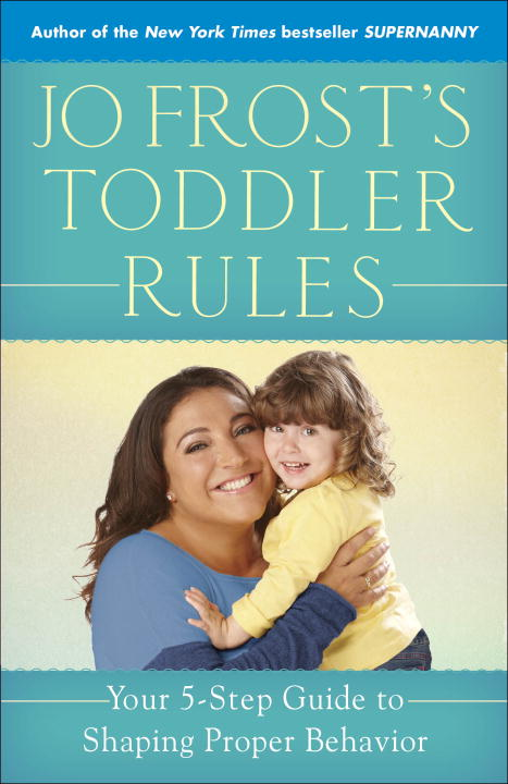 Jo Frost Jo Frost's Toddler Rules Your 5 Step Guide To Shaping Proper Behavior