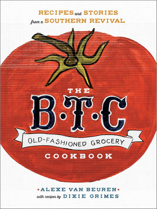Alexe Van Beuren The B.T.C. Old Fashioned Grocery Cookbook Recipes And Stories From A Southern Revival