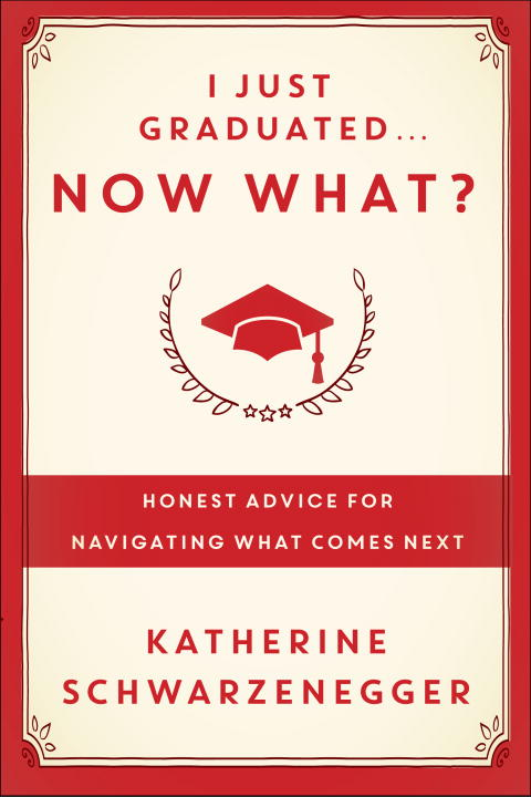 Katherine Schwarzenegger I Just Graduated... Now What? Honest Answers From Those Who Have Been There