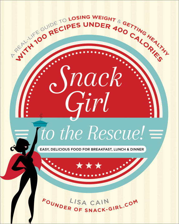 Lisa Cain Snack Girl To The Rescue! A Real Life Guide To Losing Weight And Getting He