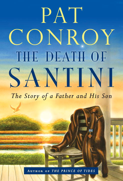Pat Conroy The Death Of Santini The Story Of A Father And His Son