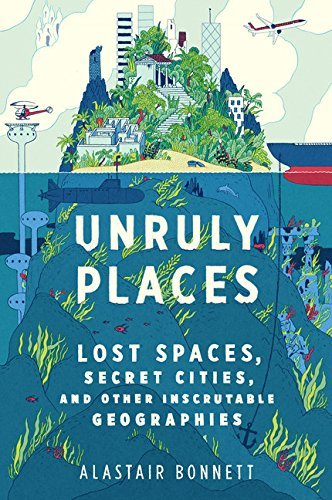 Alastair Bonnett Unruly Places Lost Spaces Secret Cities And Other Inscrutable