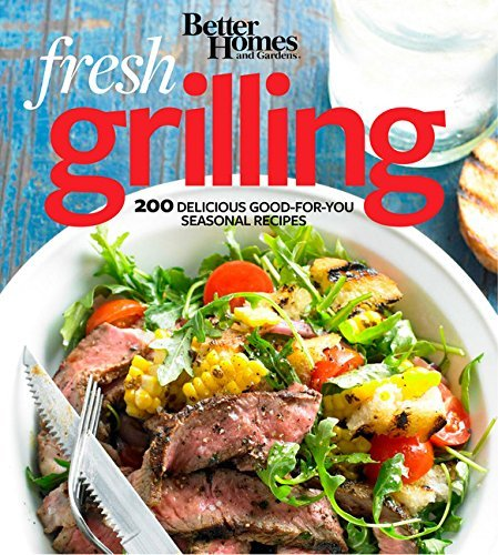Better Homes And Gardens Better Homes And Gardens Fresh Grilling 200 Delicious Good For You Seasonal Recipes