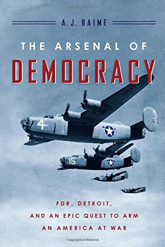 A. J. Baime The Arsenal Of Democracy Fdr Detroit And An Epic Quest To Arm An America
