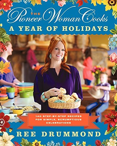 Ree Drummond The Pioneer Woman Cooks A Year Of Holidays 140 Step By Step Recipes For
