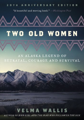Velma Wallis Two Old Women An Alaska Legend Of Betrayal Courage And Surviva