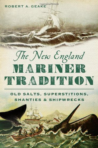 Robert A. Geake The New England Mariner Tradition Old Salts Superstitions Shanties & Shipwrecks