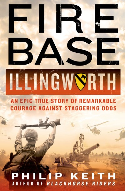 Philip Keith Fire Base Illingworth An Epic True Story Of Remarkable Courage Against