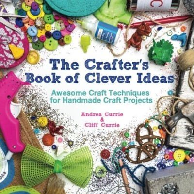 Andrea Currie The Crafter's Book Of Clever Ideas Awesome Craft Techniques For Handmade Craft Proje