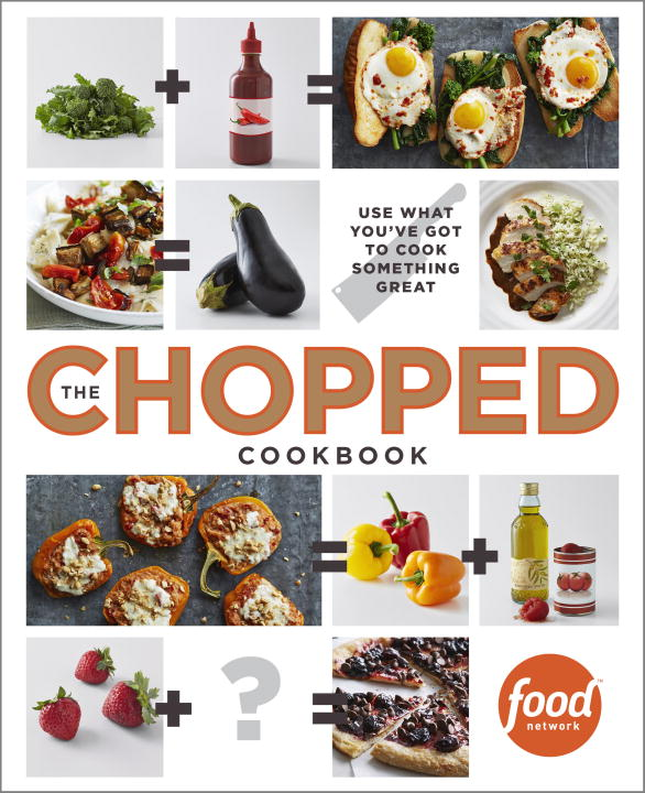 Food Network Kitchen The Chopped Cookbook Use What You've Got To Cook Something Great