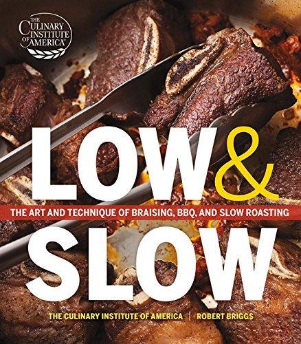 The Culinary Institute Of America Low And Slow The Art And Technique Of Braising Bbq And Slow