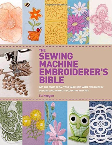 Liz Keegan The Sewing Machine Embroiderer's Bible Get The Most From Your Machine With Embroidery De