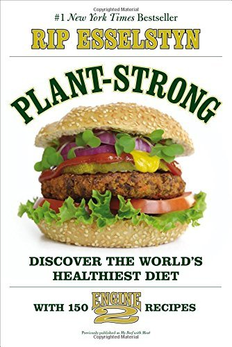 Rip Esselstyn Plant Strong Discover The World's Healthiest Diet With 150 En