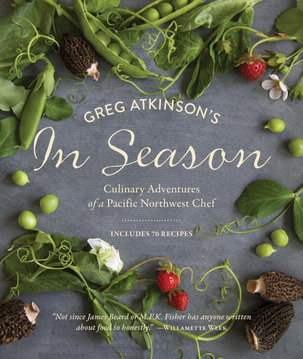 Greg Atkinson Greg Atkinson's In Season Culinary Adventures Of A Pacific Northwest Chef