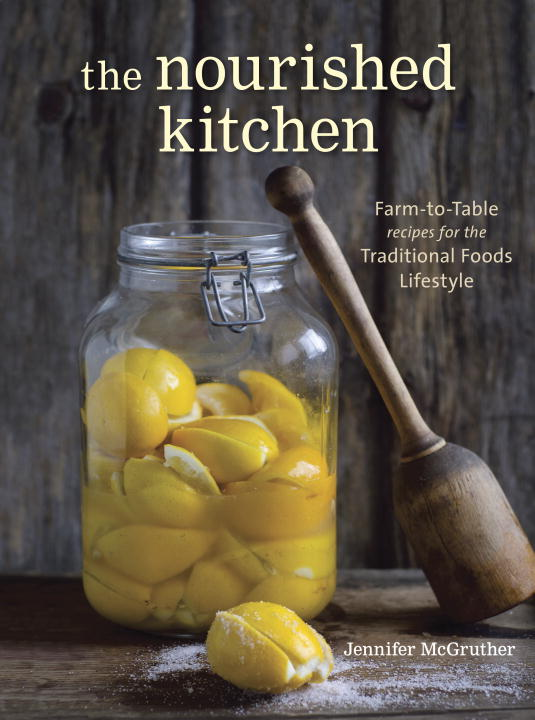 Jennifer Mcgruther The Nourished Kitchen Farm To Table Recipes For The Traditional Foods L