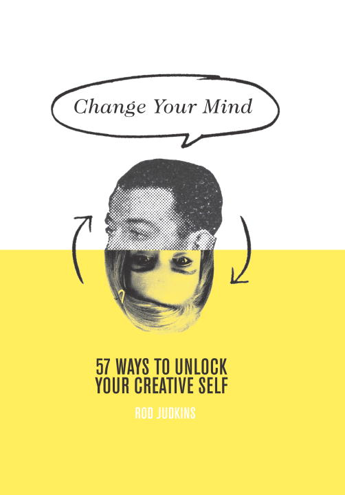 Rod Judkins Change Your Mind 57 Ways To Unlock Your Creative Self
